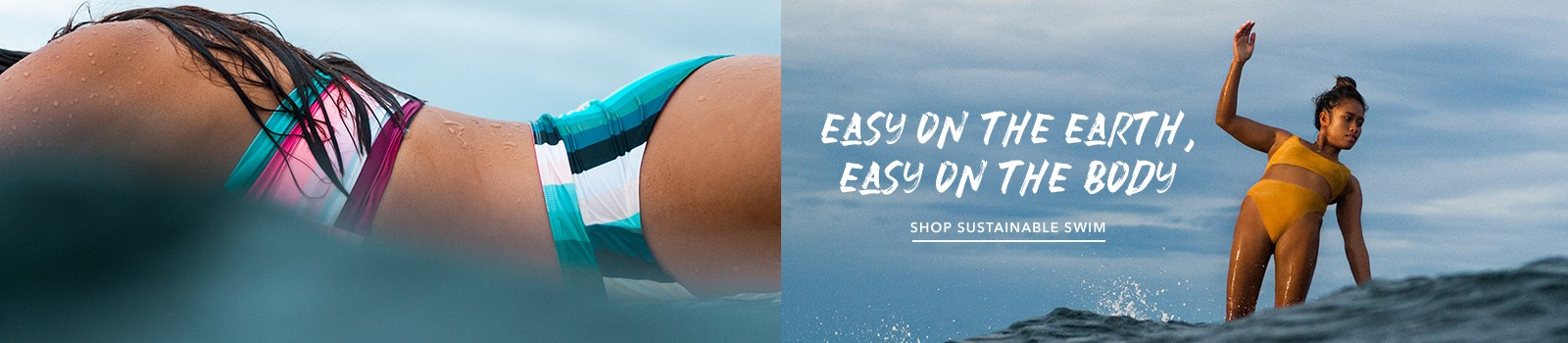 EASY ON THE EARTH, EASY ON THE BODY  Join us in a sea of change as we journey down a cleaner path to surfing our oceans.  SHOP THE NEW ECO COLLECTION